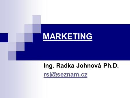 MARKETING Ing. Radka Johnová Ph.D.