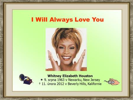 Whitney Elizabeth Houston  9. srpna 1963 v Newarku, New Jersey † 11. února 2012 v Beverly Hills, Kalifornie I Will Always Love You.