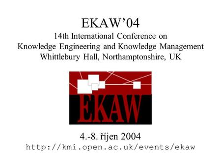 EKAW'04 14th International Conference on Knowledge Engineering and Knowledge Management Whittlebury Hall, Northamptonshire, UK 4.-8. říjen 2004