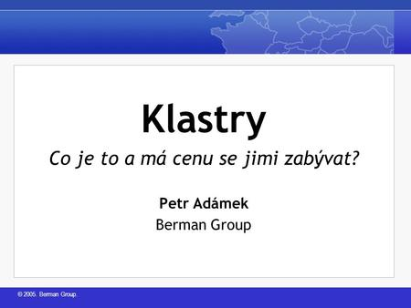 © 2005. Berman Group. Klastry Co je to a má cenu se jimi zabývat? Petr Adámek Berman Group.