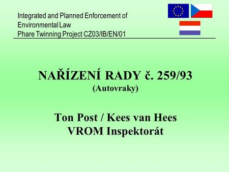 Integrated and Planned Enforcement of Environmental Law Phare Twinning Project CZ03/IB/EN/01 NAŘÍZENÍ RADY č. 259/93 (Autovraky) Ton Post / Kees van Hees.