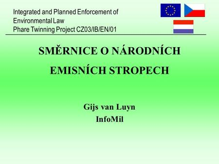 Integrated and Planned Enforcement of Environmental Law Phare Twinning Project CZ03/IB/EN/01 SMĚRNICE O NÁRODNÍCH EMISNÍCH STROPECH Gijs van Luyn InfoMil.