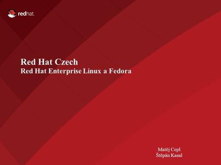 Name of Presentation Red Hat Presenter Red Hat Czech Red Hat Enterprise Linux a Fedora Matěj Cepl Štěpán Kasal.
