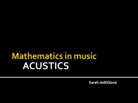ACUSTICS Sarah Jedličková.  Tone  Pitch of tone  Strength of tone  Color of tone  Intervals  Transmission of the tone in the space  Open space.