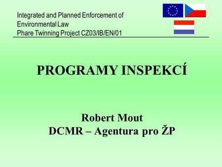 Integrated and Planned Enforcement of Environmental Law Phare Twinning Project CZ03/IB/EN/01 PROGRAMY INSPEKCÍ Robert Mout DCMR – Agentura pro ŽP.
