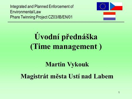 Integrated and Planned Enforcement of Environmental Law Phare Twinning Project CZ03/IB/EN/01 1 Úvodní přednáška (Time management ) Martin Vykouk Magistrát.