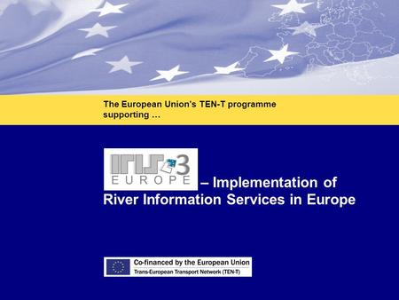 1 IRIS Europe 3 – Implementation of River Information Services in Europe The European Union's TEN-T programme supporting …