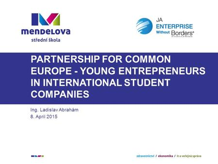 PARTNERSHIP FOR COMMON EUROPE - YOUNG ENTREPRENEURS IN INTERNATIONAL STUDENT COMPANIES Ing. Ladislav Abrahám 8. April 2015.