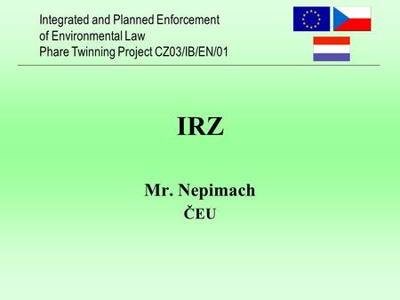 Integrated and Planned Enforcement of Environmental Law Phare Twinning Project CZ03/IB/EN/01 IRZ Mr. Nepimach ČEU.