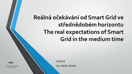 Reálná očekávání od Smart Grid ve střednědobém horizontu The real expectations of Smart Grid in the medium time 05/2014 Ing. Martin Michek Project Management.