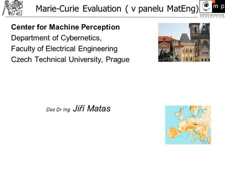 Center for Machine Perception Department of Cybernetics, Faculty of Electrical Engineering Czech Technical University, Prague Doc Dr Ing Jiří Matas Marie-Curie.