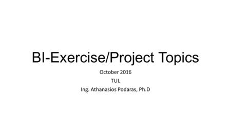 BI-Exercise/Project Topics October 2016 TUL Ing. Athanasios Podaras, Ph.D.
