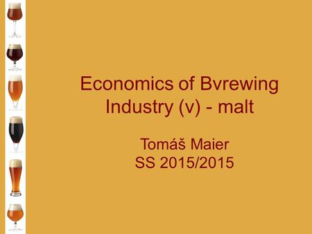 Economics of Bvrewing Industry (v) - malt Tomáš Maier SS 2015/2015.