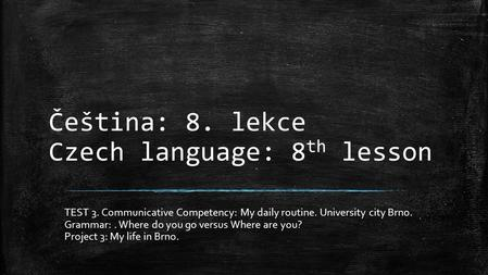 Čeština: 8. lekce Czech language: 8 th lesson TEST 3. Communicative Competency: My daily routine. University city Brno. Grammar:. Where do you go versus.