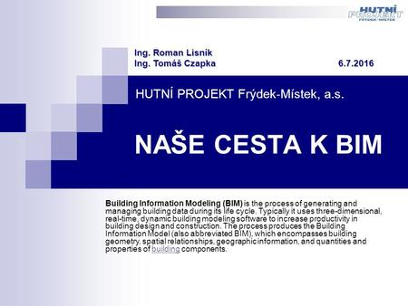 HUTNÍ PROJEKT Frýdek-Místek, a.s. Building Information Modeling (BIM) is the process of generating and managing building data during its life cycle. Typically.