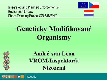 Integrated and Planned Enforcement of Environmental Law Phare Twinning Project CZ03/IB/EN/01 Geneticky Modifikované Organismy André van Loon VROM-Inspektorát.