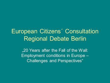 "European Citizens´ Consultation Regional Debate Berlin ""20 Years after the Fall of the Wall: Employment conditions in Europe – Challenges and Perspectives"""