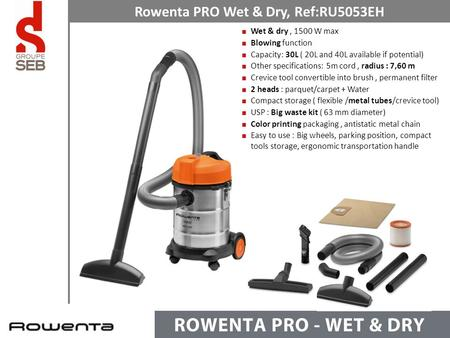 Wet & dry, 1500 W max Blowing function Capacity: 30L ( 20L and 40L available if potential) Other specifications: 5m cord, radius : 7,60 m Crevice tool.
