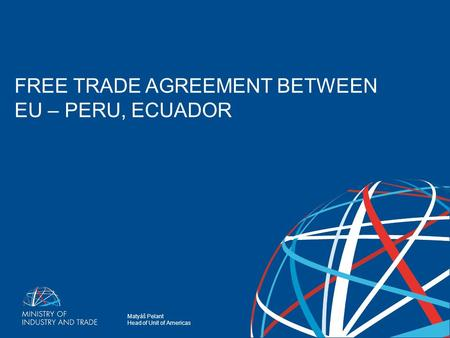 Matyáš Pelant Head of Unit of Americas FREE TRADE AGREEMENT BETWEEN EU-PERU, ECUADOR FREE TRADE AGREEMENT BETWEEN EU – PERU, ECUADOR.