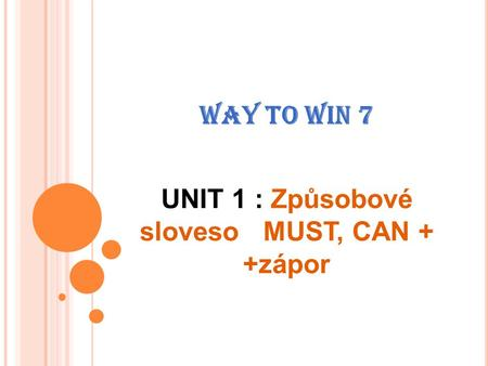 WAY TO WIN 7 UNIT 1 : Způsobové sloveso MUST, CAN + +zápor.
