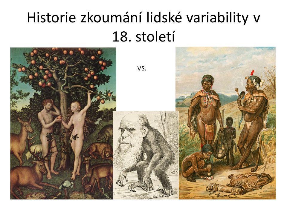 Historie zkoumání lidské variability Carl Linne (Carolus Linnaeus) (1707-1778) Systema naturae - první vydání 1735 Klasifikoval lidské populace na základě barvy kůže, povahy, tvaru těla, způsobu obživy a geografického výskytu Definoval poddruhy Homo sapiens: Homo sapiens europaeus - bílý, klidný, chytrý, modrooký, citlivý, sangvinik, dbalý zákonů Homo sapiens afer - černý, líný, haštěřivý, flegmatik, jednající podle momentální nálady Homo sapiens asiaticus - žlutý, rýpavý, důstojný, kočovný, melancholik, v jednání nevypočitatelný Homo sapiens americanus - rudý, čestný, cholerik, řídící se instinkty Homo sapiens ferus - člověk divoký šest variet Homo sapiens monstrosus, kam řadil podivné, deformované lidi