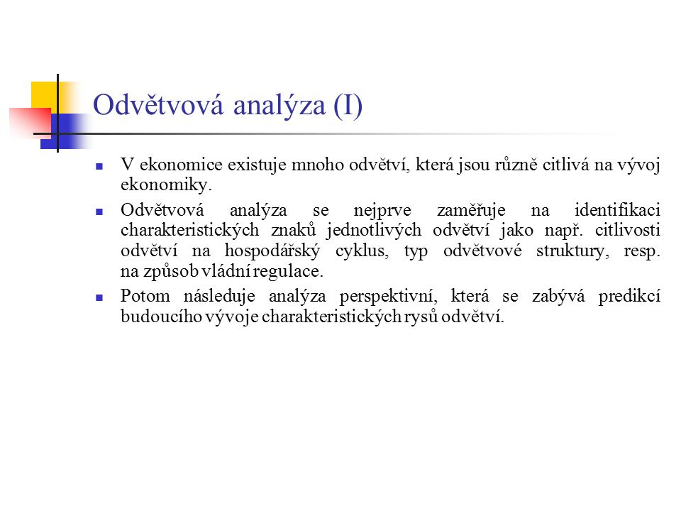 Odvětvová analýza (II) Při identifikování charakteristických znaků jednotlivých odvětví z hlediska citlivosti na hospodářský cyklus je nutno rozlišit jednotlivá odvětví na: - cyklická (kopírují hospodářský cyklus) - neutrální (nejsou příliš ovlivněna hospodářským cyklem, např.