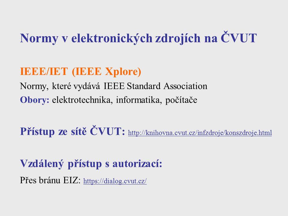 Vyhledávání norem Databáze ČSN Seznam norem – volně přístupná databáze bez plných textů http://csnonline.unmz.cz/vyhledavani.aspx ČSN online – databáze norem s přístupem do plných textů na základě předplatného Zahraniční databáze – odkazy: ISO http://www.iso.org/iso/iso_catalogue.htm IEC http://webstore.iec.ch/ WSSN - World Standards Services Network http://www.wssn.net NSSN - search engine k vyhledávání norem (provozuje ANSI) http://www.nssn.org Beuth Verlag – katalog a prodej německých norem DIN a VDI http://www.beuth.de/