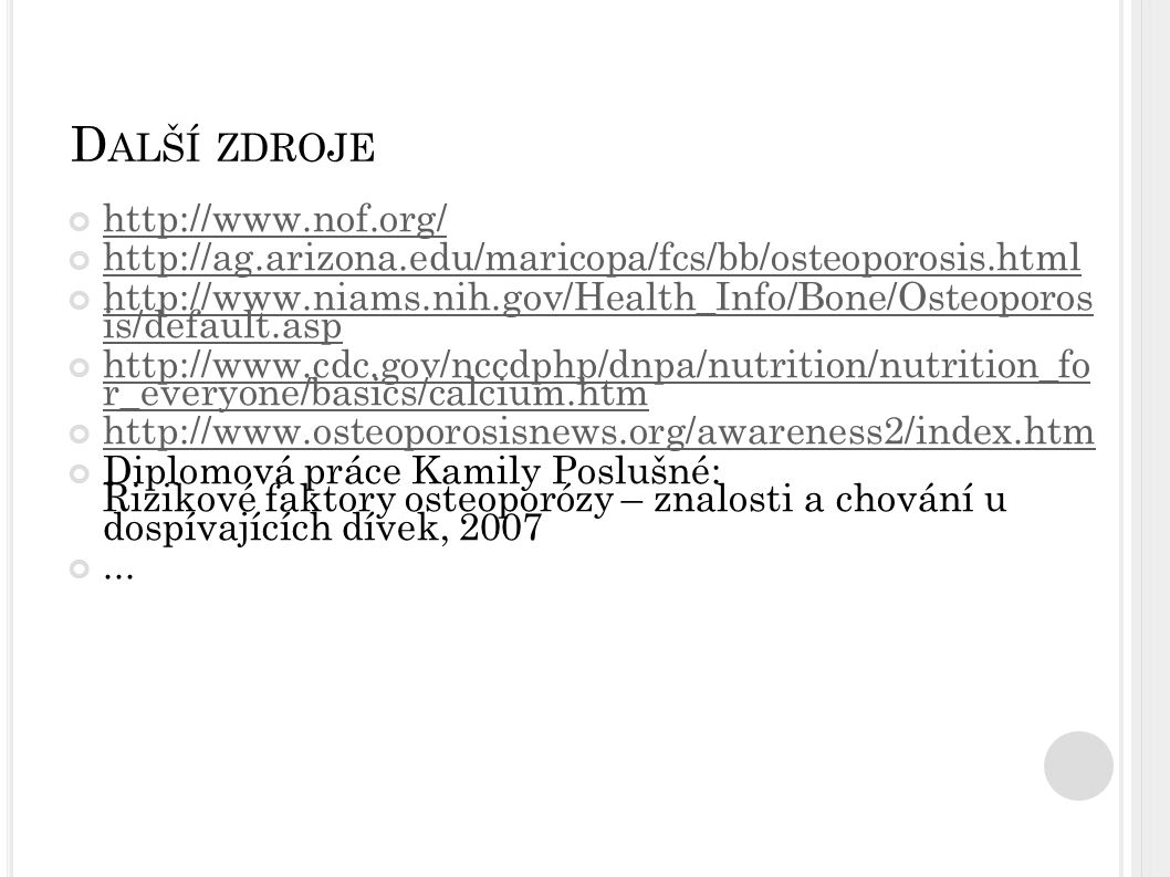Zdroj obr.: http://www.health24.com/images/zones/graphic_fractures.jpg http://www.nlm.nih.gov/MEDLINEPLUS/ency/images/ency/fullsize/18026.jpg http://www.drfoot.co.uk/pictures/CollesFracture.gif http://www.eorthopod.com/images/ContentImages/spine/spine_thoracic/compression_fx/thoracic_com pression_fx_intro01.jpg http://www.eorthopod.com/images/ContentImages/spine/spine_thoracic/compression_fx/thoracic_com pression_fx_intro01.jpg Zdroj obr.: - http://www.nof.org/ - http://www.4woman.gov/faq/osteopor.htm - http://www.themedica.com/gifs/osteporosis.jpghttp://www.themedica.com/gifs/osteporosis.jpg Zdroj obr.: http://lifework.arizona.edu/wsw/walking/images/osteo03.jpg Zdroj obr.: - http://content.answers.com/main/content/img/oxford/Oxford_Food_Fitness/0198631472.osteoporosis.1.jpg - http://www.chironeuroindy.com/images/osteoporosis.jpghttp://www.chironeuroindy.com/images/osteoporosis.jpg http://www.nof.org/osteoporosis/bonehealth.htm zdroj: http://www.cdc.gov/nccdphp/dnpa/nutrition/nutrition_for_everyone/bonehealth/http://www.cdc.gov/nccdphp/dnpa/nutrition/nutrition_for_everyone/bonehealth/ Zdroj obr:: http://pubs.niaaa.nih.gov/publications/arh26-4/images/sampson2.gif http://cache.websetters.com.au/images/886-300x