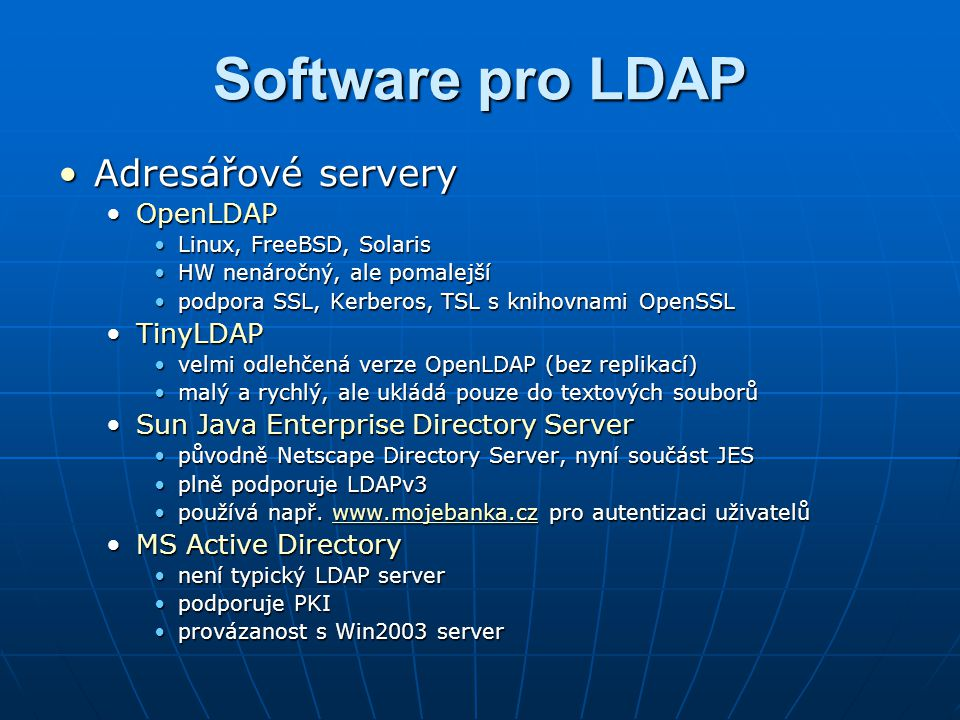 Software pro LDAP Prohlížeče a editoryProhlížeče a editory SofterraSofterra freevarový LDAP prohlížec pro Windowsfreevarový LDAP prohlížec pro Windows podpora OpenLDAP, Netscape, Novell eDirectory, Oracle Internet Directory, MS Access Directorypodpora OpenLDAP, Netscape, Novell eDirectory, Oracle Internet Directory, MS Access Directory LDIF import/exportLDIF import/export GQGQ určen pro Linuxurčen pro Linux široké možnosti editaceširoké možnosti editace podpora vkládání obrázků a digitálních certifikátůpodpora vkládání obrázků a digitálních certifikátů poslední verze 2002poslední verze 2002 LumaLuma podpora schématpodpora schémat Debian, Gentoo, Mandriva, FreeBSDDebian, Gentoo, Mandriva, FreeBSD přehledný a funkčně vybavenýpřehledný a funkčně vybavený