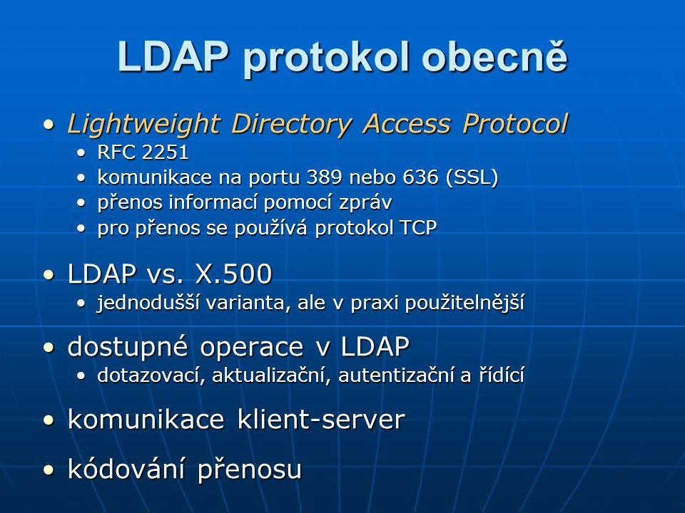 Modely LDAP – informační Definuje datové typy a jednotky informací, které lze v adresáři ukládatDefinuje datové typy a jednotky informací, které lze v adresáři ukládat Identifikátory objektůIdentifikátory objektů 1.3.6.1.4.1.11433.x.y.z1.3.6.1.4.1.11433.x.y.z http://www.iana.org/assignments/enterprise-numbershttp://www.iana.org/assignments/enterprise-numbershttp://www.iana.org/assignments/enterprise-numbers ZáznamyZáznamy základní jednotka informace o objektechzákladní jednotka informace o objektech záznamy mají unikátní jména – DN (distinguished name)záznamy mají unikátní jména – DN (distinguished name) AtributyAtributy popis vlastností objektupopis vlastností objektu uživatelské, operačníuživatelské, operační SyntaxeSyntaxe datový typ atributudatový typ atributu