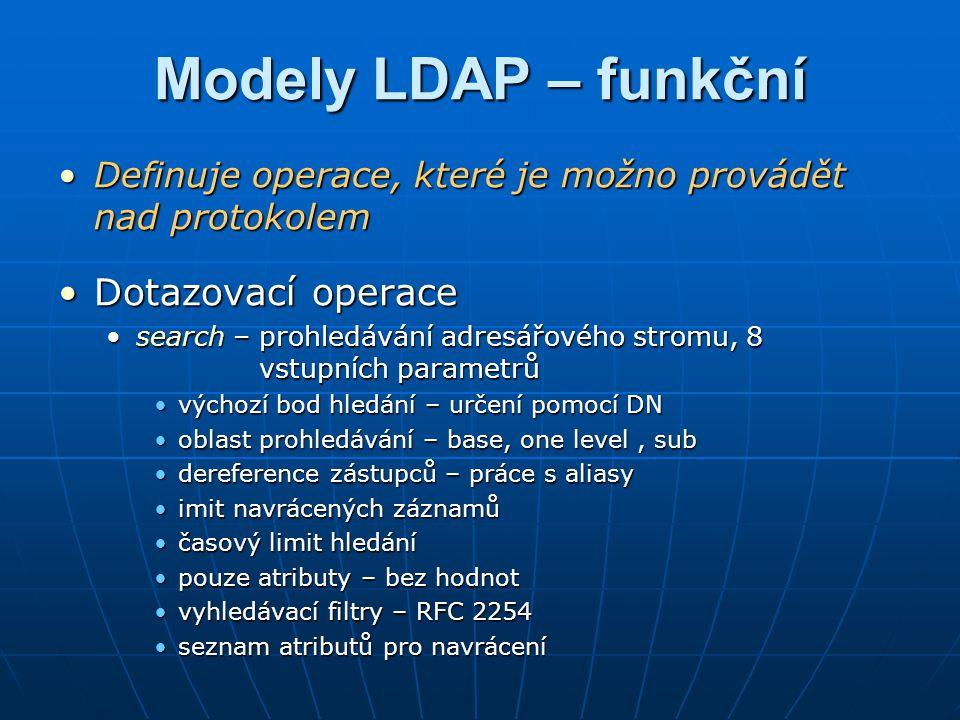 Modely LDAP – funkční compare – porovnání testované hodnoty atributu s uloženou hodnotoucompare – porovnání testované hodnoty atributu s uloženou hodnotou Aktualizační operaceAktualizační operace add – přidání záznamu do adresářového stromuadd – přidání záznamu do adresářového stromu delete – smaže záznamdelete – smaže záznam rename – přejmenování RDN nebo přesun záznamu mezi větvemi stromurename – přejmenování RDN nebo přesun záznamu mezi větvemi stromu modify – změna hodnot atributů v záznamechmodify – změna hodnot atributů v záznamech Autentizační a řídící operaceAutentizační a řídící operace bind – navázání spojení a autentizace uživatelebind – navázání spojení a autentizace uživatele unbind – ukončení spojeníunbind – ukončení spojení abandon – náhlé ukončení komunikace (při aktivitě)abandon – náhlé ukončení komunikace (při aktivitě)