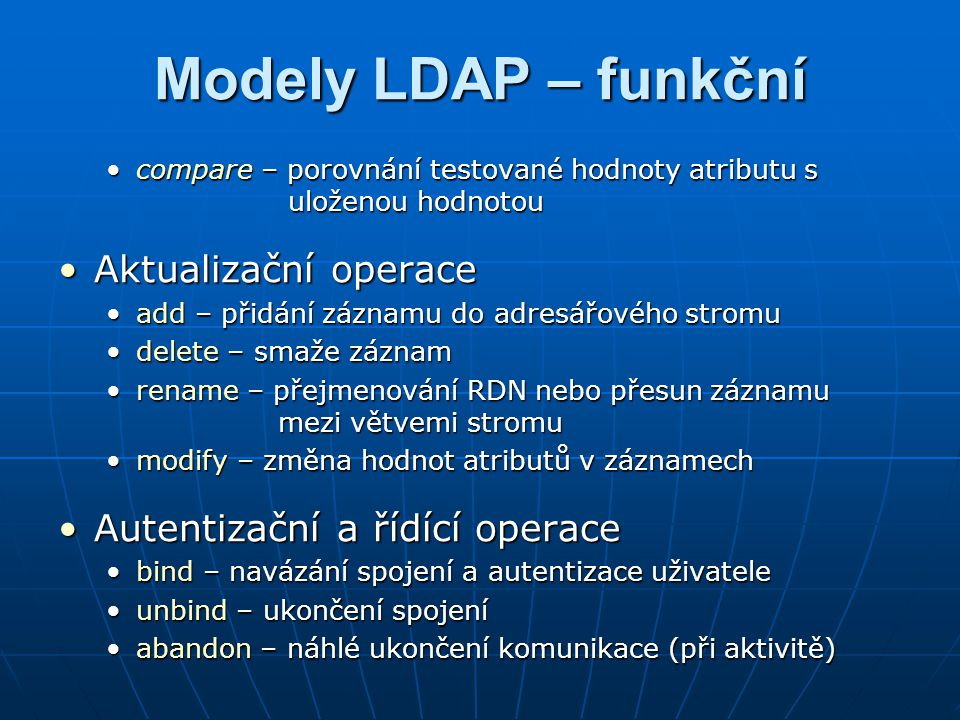 Modely LDAP – bezpečnostní Zajišťuje zabezpečení přístupu k záznamům uložených v adresářovém serveruZajišťuje zabezpečení přístupu k záznamům uložených v adresářovém serveru AutentizaceAutentizace anonymní – při bind se nezasílají žádné identifikační údaje o klientovianonymní – při bind se nezasílají žádné identifikační údaje o klientovi jednoduchá – identifikace uživatele (pomocí DN a hesla) se posílá po nechráněném spojeníjednoduchá – identifikace uživatele (pomocí DN a hesla) se posílá po nechráněném spojení ldapsearch –b o=zcu, c=cz \ ldapsearch –b o=zcu, c=cz \ > -D uid=novak, ou=users, o=zcu, c=cz –w password > -D uid=novak, ou=users, o=zcu, c=cz –w password jenoduchá přes SSL/TSL – před spojením proběhne výměna certifikátů a naváže se spojení přes SSL; poté následuje identifikace uživatelejenoduchá přes SSL/TSL – před spojením proběhne výměna certifikátů a naváže se spojení přes SSL; poté následuje identifikace uživatele proxi – autentizace jednoho uživatele pomocí jinéhoproxi – autentizace jednoho uživatele pomocí jiného PKI – autentizace na principu digitálních certifikátůPKI – autentizace na principu digitálních certifikátů