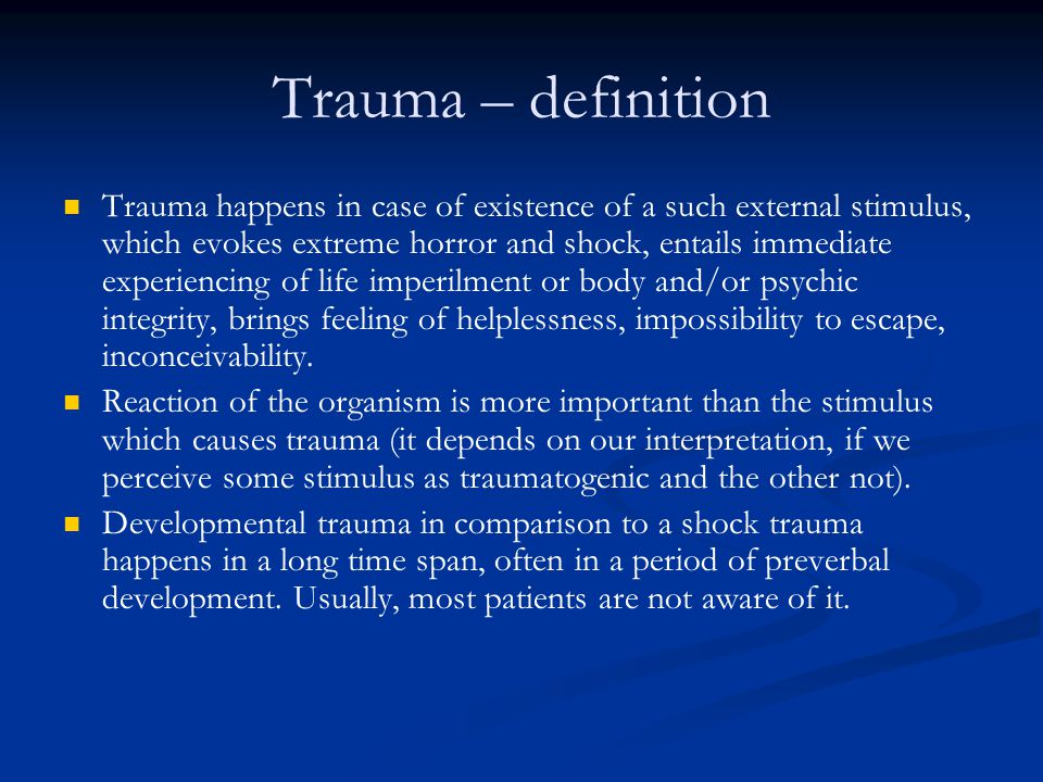 Factors influencing trauma The situations itself, its lenght, intensity, frequency The situations itself, its lenght, intensity, frequency The individual – age, somatic and psychic health, tolerance to stress The individual – age, somatic and psychic health, tolerance to stress Life context in the situations of trauma Life context in the situations of trauma Life experiencies (failures, achievements) Life experiencies (failures, achievements) Learned capabilities to cope with traumatogenic situations Learned capabilities to cope with traumatogenic situations Self-confidence and availibility of resources of support (external resources -personality, internal resources, social network) Self-confidence and availibility of resources of support (external resources -personality, internal resources, social network) Faith, values Faith, values