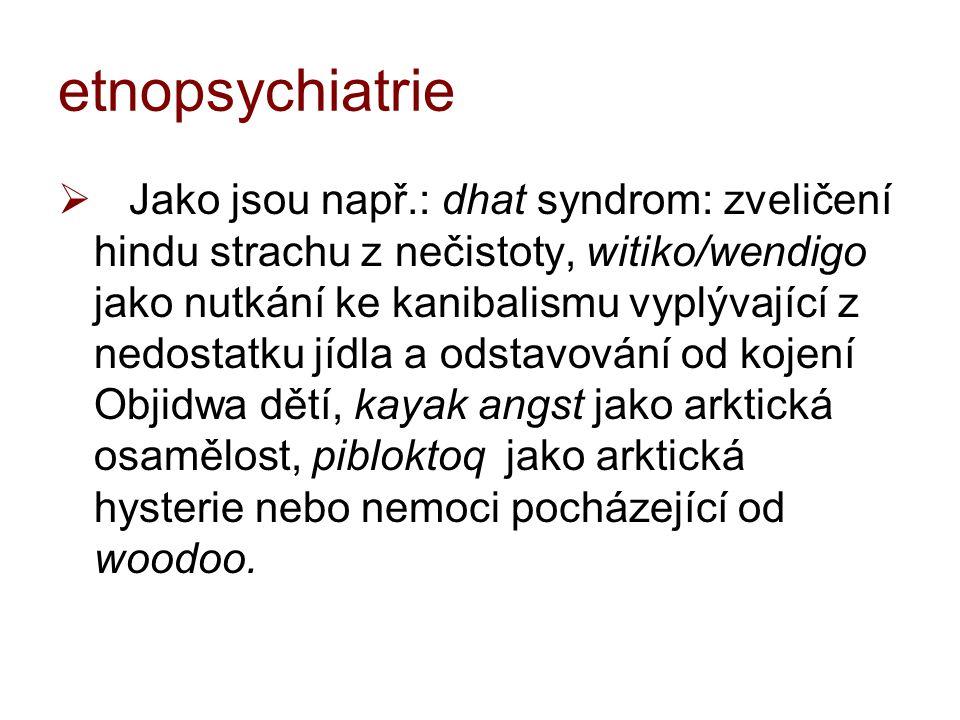 etnopsychiatrie  Devereux, 50.tá léta –Šamanství, homosexualita, sny, sebevraždy, schizofrenie, znásilnění a potraty (Indiáni a Řekové)  nyní: transkulturní psychiatrie, antropologie psychiatrie, kognitivní antropologie  Západní culture-bounded syndromy:  anorexie, post-traumatický stresový syndrom
