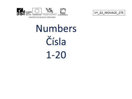 Numbers Čísla 1-20 VY_32_INOVACE_275. 1 – one6 - six 2 – two7 - seven 3 – three8 - eight 4 – four9 - nine 5 – five10 - ten VY_32_INOVACE_275.