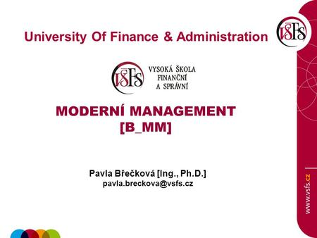 University Of Finance & Administration MODERNÍ MANAGEMENT [B_MM] Pavla Břečková [Ing., Ph.D.]