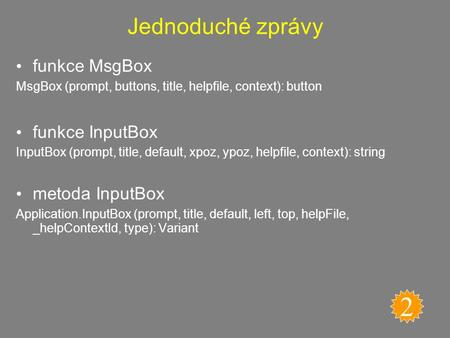Jednoduché zprávy funkce MsgBox MsgBox (prompt, buttons, title, helpfile, context): button funkce InputBox InputBox (prompt, title, default, xpoz, ypoz,