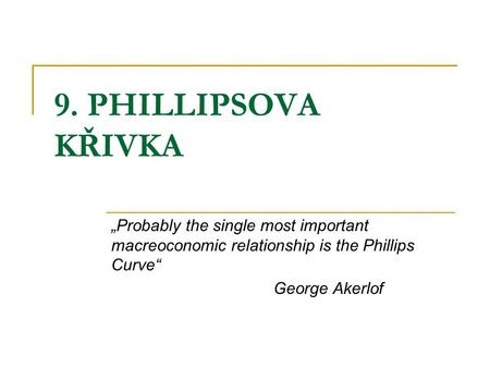 "9. PHILLIPSOVA KŘIVKA ""Probably the single most important macreoconomic relationship is the Phillips Curve"" George Akerlof."