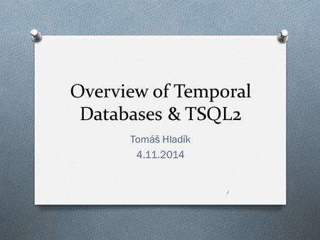Overview of Temporal Databases & TSQL2 Tomáš Hladík 4.11.2014 1.