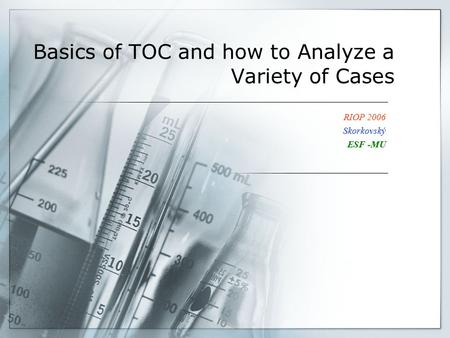 Basics of TOC and how to Analyze a Variety of Cases RIOP 2006 Skorkovský ESF -MU.
