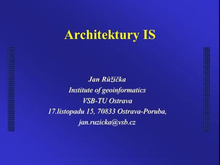 Architektury IS Jan Růžička Institute of geoinformatics VSB-TU Ostrava 17.listopadu 15, 70833 Ostrava-Poruba,