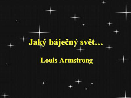 Jaký báječný svět… Jaký báječný svět… Louis Armstrong.