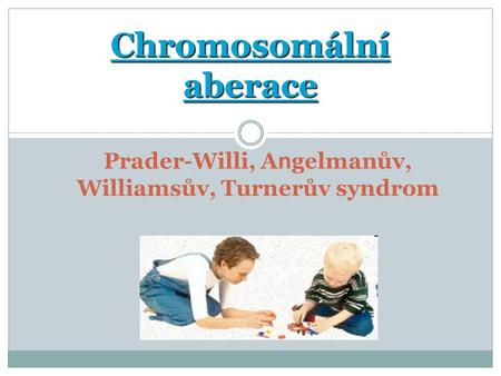 Chromosomální aberace Prader-Willi, A n gelmanův, Williamsův, Turnerův syndrom.