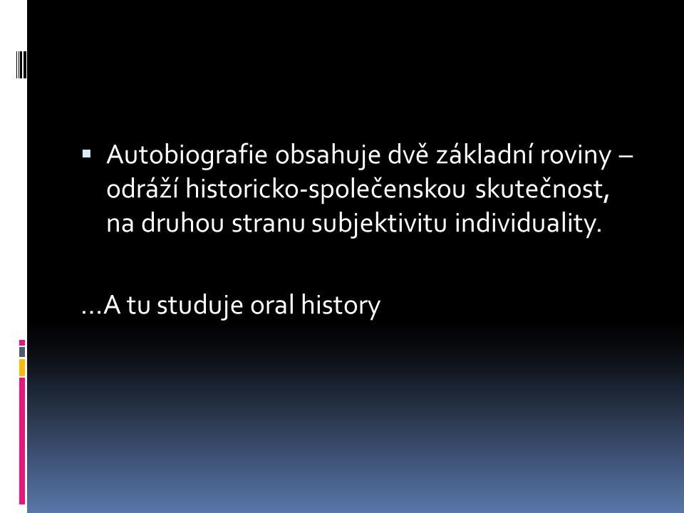 """Oral history  """"…řada propracovaných, jejichž prostřednictvím se badatel dobírá nových poznatků, a to na základě ústního sdělení osob, jež byly účastníky či svědky dané události, procesu nebo doby.  kvalitativní metoda  je výpovědí, životním příběhem, jehož režisérem je tazatel, určující směr, jakým se bude rozhovor ubírat, ovšem scénář určují jeho informátoři – narátoři."""