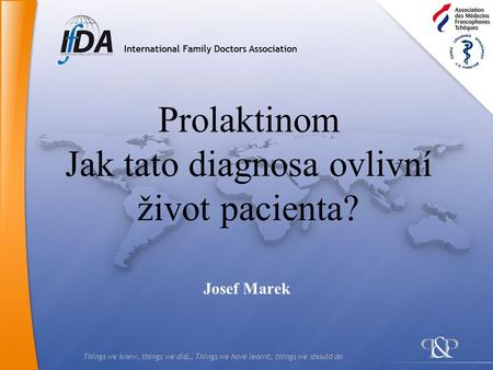 Things we knew, things we did… Things we have learnt, things we should do Prolaktinom Jak tato diagnosa ovlivní život pacienta? Josef Marek.