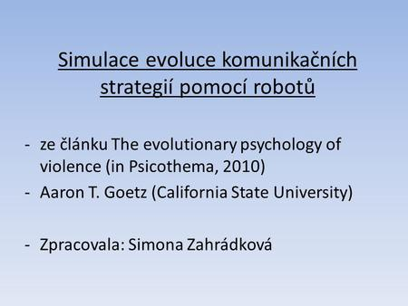 Simulace evoluce komunikačních strategií pomocí robotů -ze článku The evolutionary psychology of violence (in Psicothema, 2010) -Aaron T. Goetz (California.