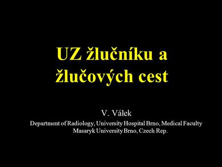 UZ žlučníku a žlučových cest V. Válek Department of Radiology, University Hospital Brno, Medical Faculty Masaryk University Brno, Czech Rep.