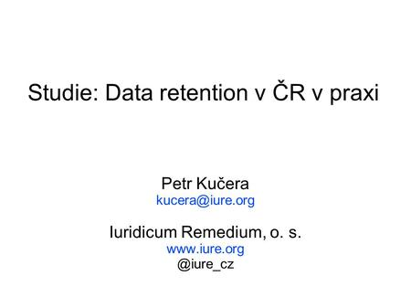 Studie: Data retention v ČR v praxi Petr Kučera Iuridicum Remedium, o. s.