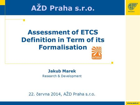 AŽD Praha s.r.o. 22. června 2014, AŽD Praha s.r.o. Assessment of ETCS Definition in Term of its Formalisation Jakub Marek Research & Development.
