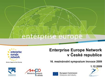 European Commission Enterprise and Industry Enterprise Europe Network v České republice 16. mezinárodní sympozium Inovace 2009 1.12.2009.
